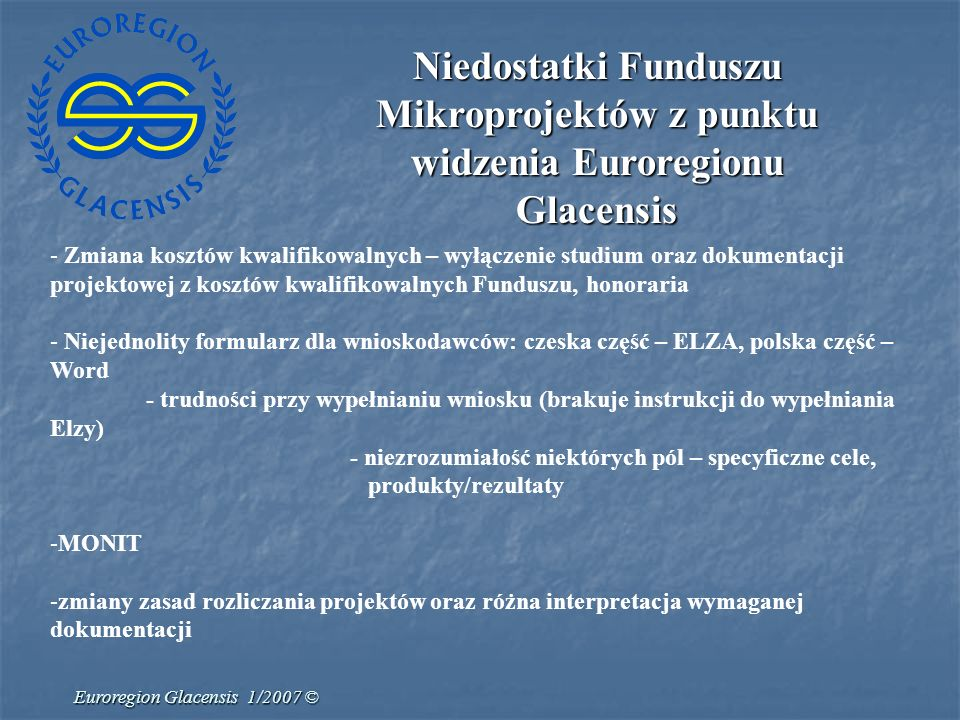 Euroregion Glacensis 1/2007 © Propozycja działań dla Funduszów Mikroprojektów w latach 2007-2013 Zlikwidowanie warunku wydatków nieinwestycyjnych w FMP – ograniczenie finansów za pośrednictwem maks.