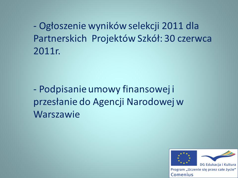 - Ogłoszenie wyników selekcji 2011 dla Partnerskich Projektów Szkół: 30 czerwca 2011r. - Podpisanie umowy finansowej i przesłanie do Agencji Narodowej