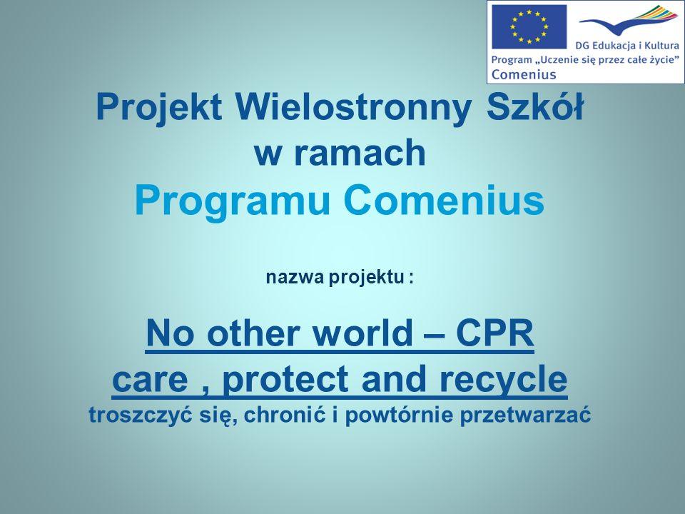 Projekt Wielostronny Szkół w ramach Programu Comenius nazwa projektu : No other world – CPR care, protect and recycle troszczyć się, chronić i powtórnie przetwarzać