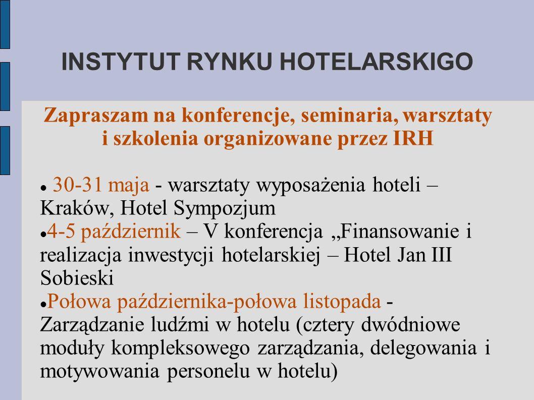 INSTYTUT RYNKU HOTELARSKIGO Zapraszam na konferencje, seminaria, warsztaty i szkolenia organizowane przez IRH 30-31 maja - warsztaty wyposażenia hoteli – Kraków, Hotel Sympozjum 4-5 październik – V konferencja Finansowanie i realizacja inwestycji hotelarskiej – Hotel Jan III Sobieski Połowa października-połowa listopada - Zarządzanie ludźmi w hotelu (cztery dwódniowe moduły kompleksowego zarządzania, delegowania i motywowania personelu w hotelu)