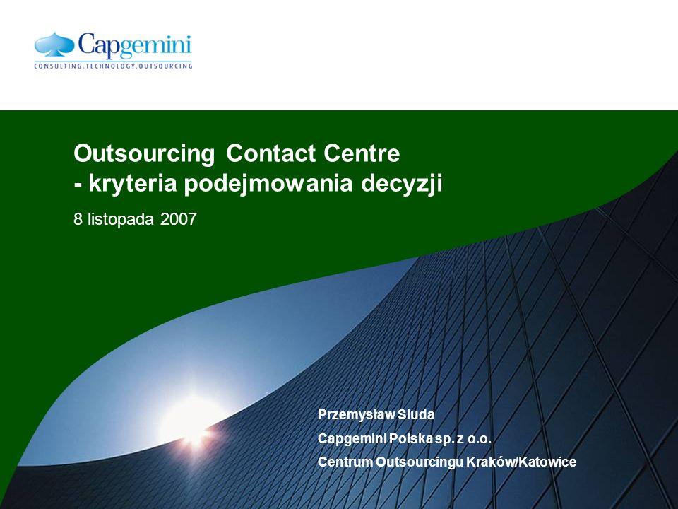 Outsourcing Contact Centre - kryteria podejmowania decyzji 8 listopada 2007 Przemysław Siuda Capgemini Polska sp.