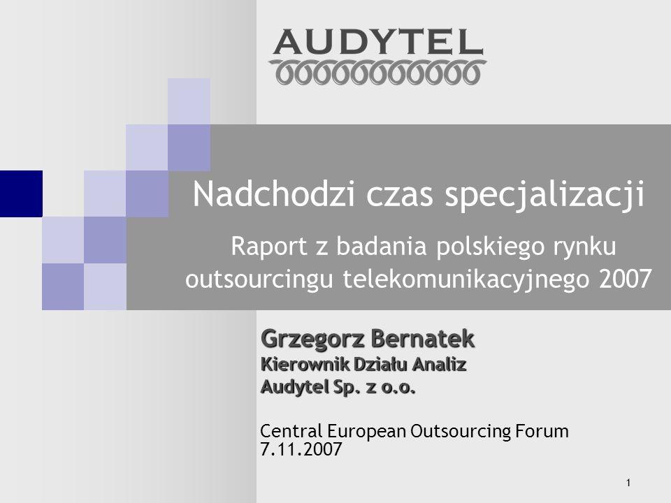 1 Nadchodzi czas specjalizacji Raport z badania polskiego rynku outsourcingu telekomunikacyjnego 2007 Grzegorz Bernatek Kierownik Działu Analiz Audytel Sp.