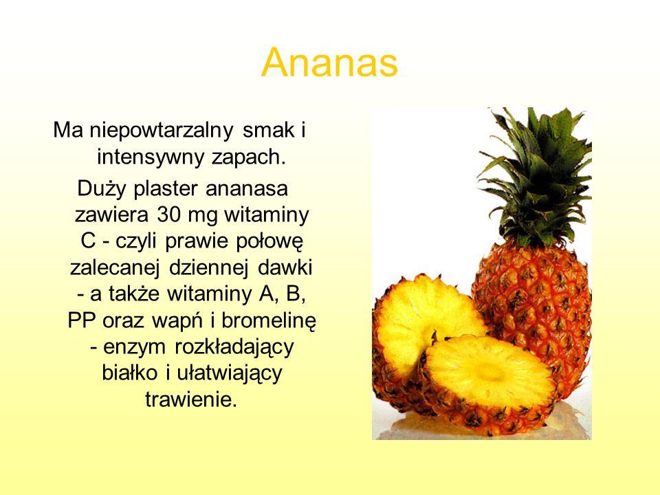 Ananas Ma niepowtarzalny smak i intensywny zapach. Duży plaster ananasa zawiera 30 mg witaminy C - czyli prawie połowę zalecanej dziennej dawki - a ta