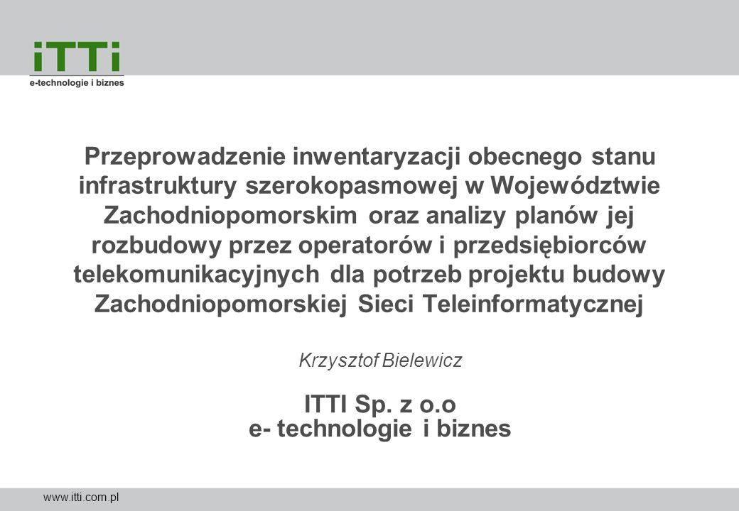 www.itti.com.pl Krzysztof Bielewicz ITTI Sp. z o.o e- technologie i biznes Przeprowadzenie inwentaryzacji obecnego stanu infrastruktury szerokopasmowe