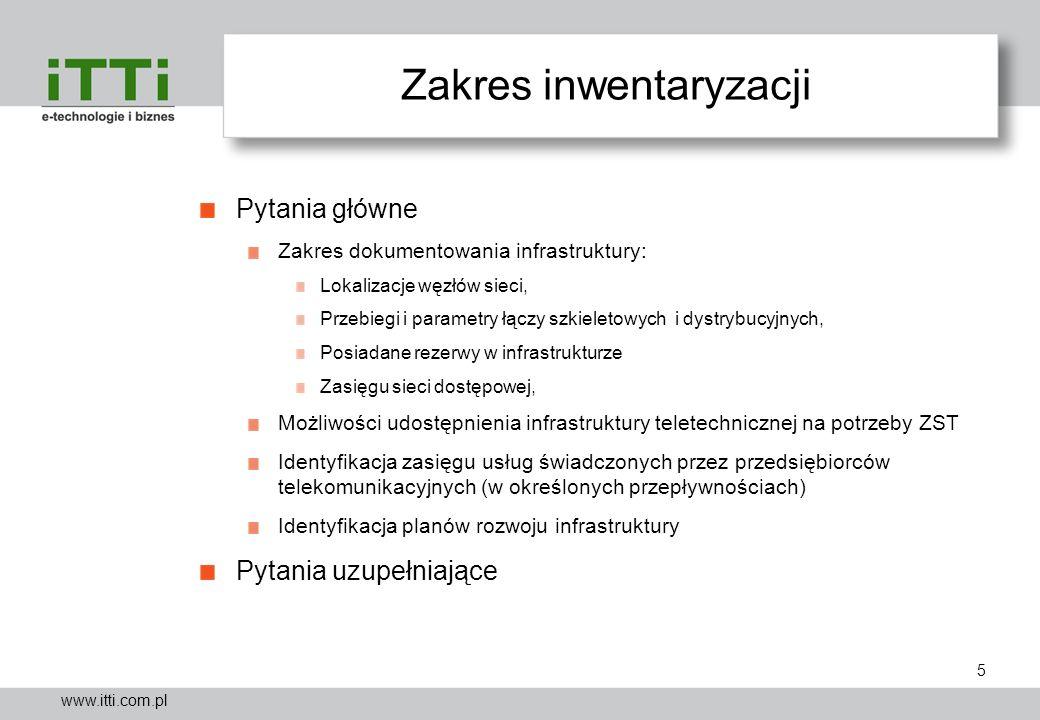 www.itti.com.pl Zakres inwentaryzacji Pytania główne Zakres dokumentowania infrastruktury: Lokalizacje węzłów sieci, Przebiegi i parametry łączy szkie