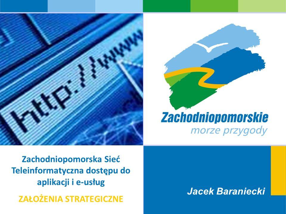 Jacek Baraniecki Zachodniopomorska Sieć Teleinformatyczna dostępu do aplikacji i e-usług ZAŁOŻENIA STRATEGICZNE