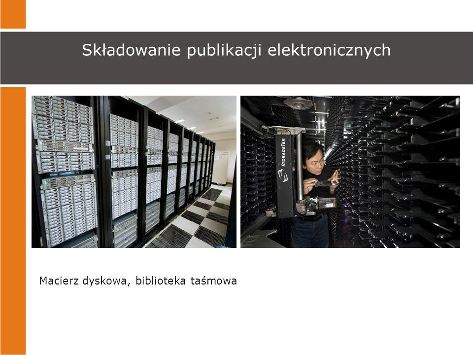 Składowanie publikacji elektronicznych Macierz dyskowa, biblioteka taśmowa