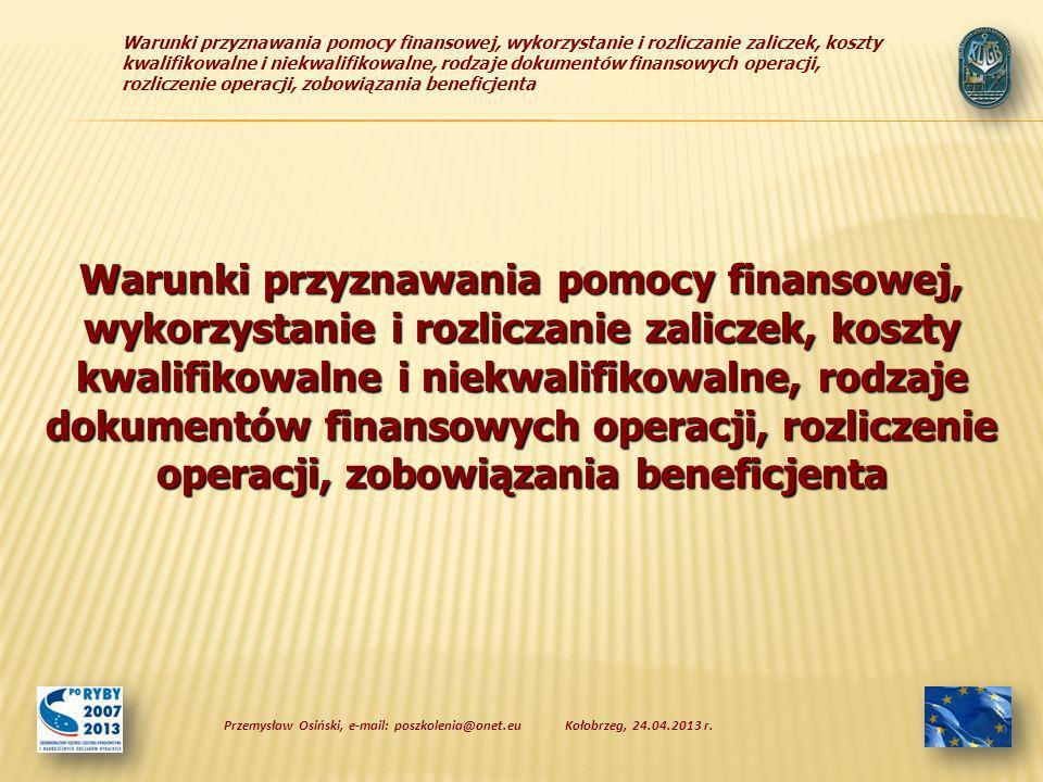 Warunki przyznawania pomocy finansowej, wykorzystanie i rozliczanie zaliczek, koszty kwalifikowalne i niekwalifikowalne, rodzaje dokumentów finansowych operacji, rozliczenie operacji, zobowiązania beneficjenta Kołobrzeg, 24.04.2013 r.Przemysław Osiński, e-mail: poszkolenia@onet.eu