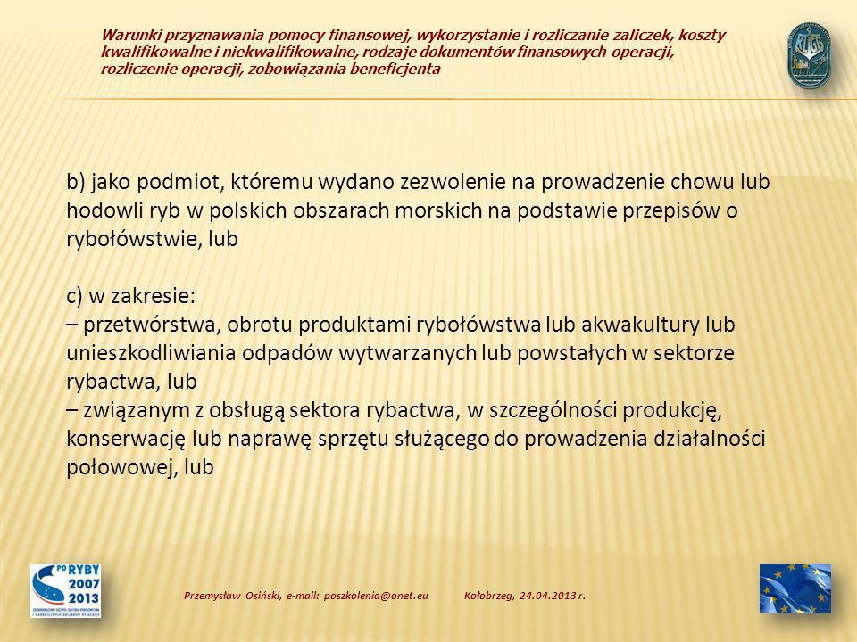 Warunki przyznawania pomocy finansowej, wykorzystanie i rozliczanie zaliczek, koszty kwalifikowalne i niekwalifikowalne, rodzaje dokumentów finansowych operacji, rozliczenie operacji, zobowiązania beneficjenta b) jako podmiot, któremu wydano zezwolenie na prowadzenie chowu lub hodowli ryb w polskich obszarach morskich na podstawie przepisów o rybołówstwie, lub c) w zakresie: – przetwórstwa, obrotu produktami rybołówstwa lub akwakultury lub unieszkodliwiania odpadów wytwarzanych lub powstałych w sektorze rybactwa, lub – związanym z obsługą sektora rybactwa, w szczególności produkcję, konserwację lub naprawę sprzętu służącego do prowadzenia działalności połowowej, lub Kołobrzeg, 24.04.2013 r.Przemysław Osiński, e-mail: poszkolenia@onet.eu