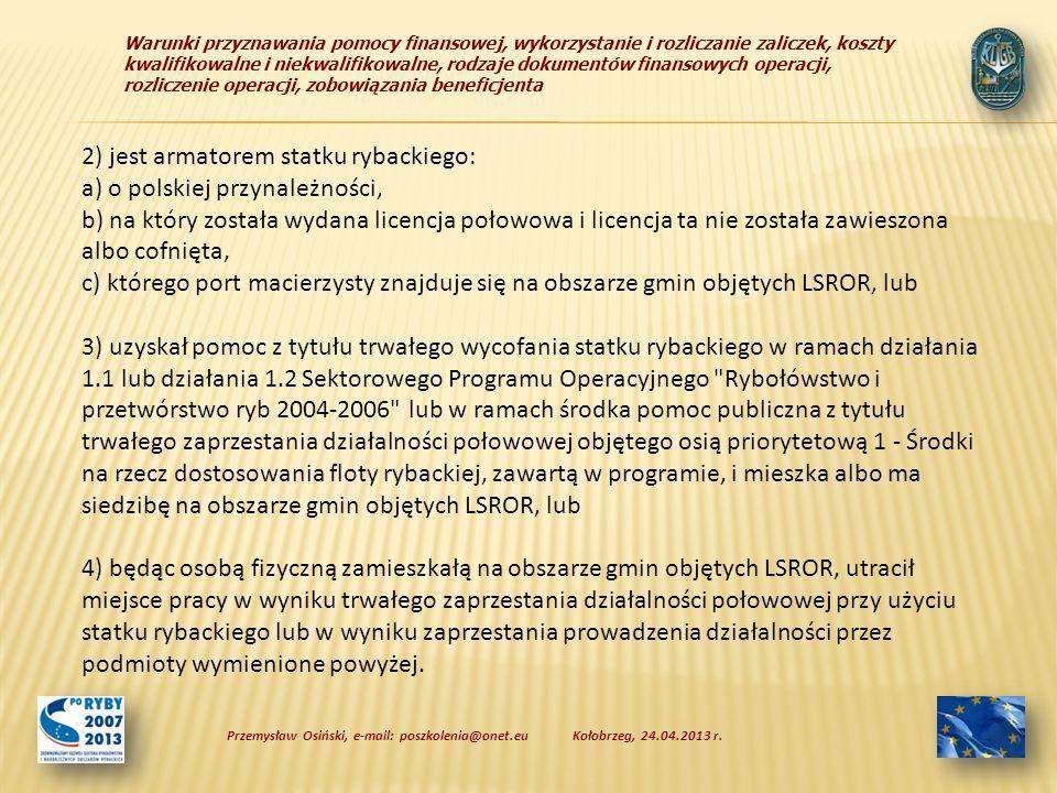 Warunki przyznawania pomocy finansowej, wykorzystanie i rozliczanie zaliczek, koszty kwalifikowalne i niekwalifikowalne, rodzaje dokumentów finansowych operacji, rozliczenie operacji, zobowiązania beneficjenta 2) jest armatorem statku rybackiego: a) o polskiej przynależności, b) na który została wydana licencja połowowa i licencja ta nie została zawieszona albo cofnięta, c) którego port macierzysty znajduje się na obszarze gmin objętych LSROR, lub 3) uzyskał pomoc z tytułu trwałego wycofania statku rybackiego w ramach działania 1.1 lub działania 1.2 Sektorowego Programu Operacyjnego Rybołówstwo i przetwórstwo ryb 2004-2006 lub w ramach środka pomoc publiczna z tytułu trwałego zaprzestania działalności połowowej objętego osią priorytetową 1 - Środki na rzecz dostosowania floty rybackiej, zawartą w programie, i mieszka albo ma siedzibę na obszarze gmin objętych LSROR, lub 4) będąc osobą fizyczną zamieszkałą na obszarze gmin objętych LSROR, utracił miejsce pracy w wyniku trwałego zaprzestania działalności połowowej przy użyciu statku rybackiego lub w wyniku zaprzestania prowadzenia działalności przez podmioty wymienione powyżej.