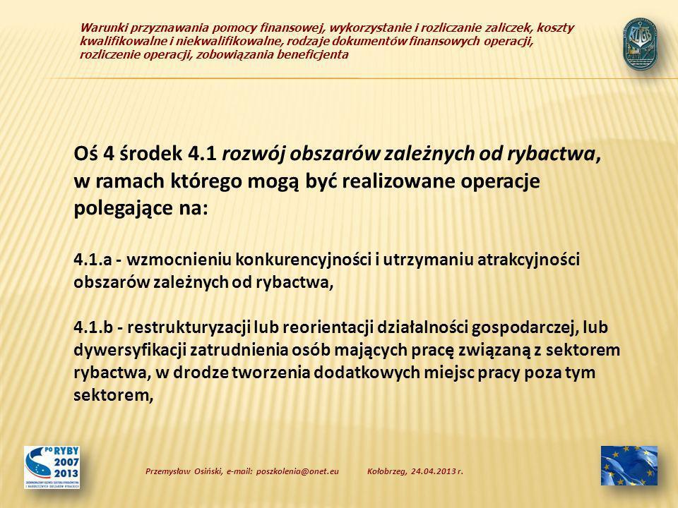 Warunki przyznawania pomocy finansowej, wykorzystanie i rozliczanie zaliczek, koszty kwalifikowalne i niekwalifikowalne, rodzaje dokumentów finansowych operacji, rozliczenie operacji, zobowiązania beneficjenta Oś 4 środek 4.1 rozwój obszarów zależnych od rybactwa, w ramach którego mogą być realizowane operacje polegające na: 4.1.a - wzmocnieniu konkurencyjności i utrzymaniu atrakcyjności obszarów zależnych od rybactwa, 4.1.b - restrukturyzacji lub reorientacji działalności gospodarczej, lub dywersyfikacji zatrudnienia osób mających pracę związaną z sektorem rybactwa, w drodze tworzenia dodatkowych miejsc pracy poza tym sektorem, Kołobrzeg, 24.04.2013 r.Przemysław Osiński, e-mail: poszkolenia@onet.eu