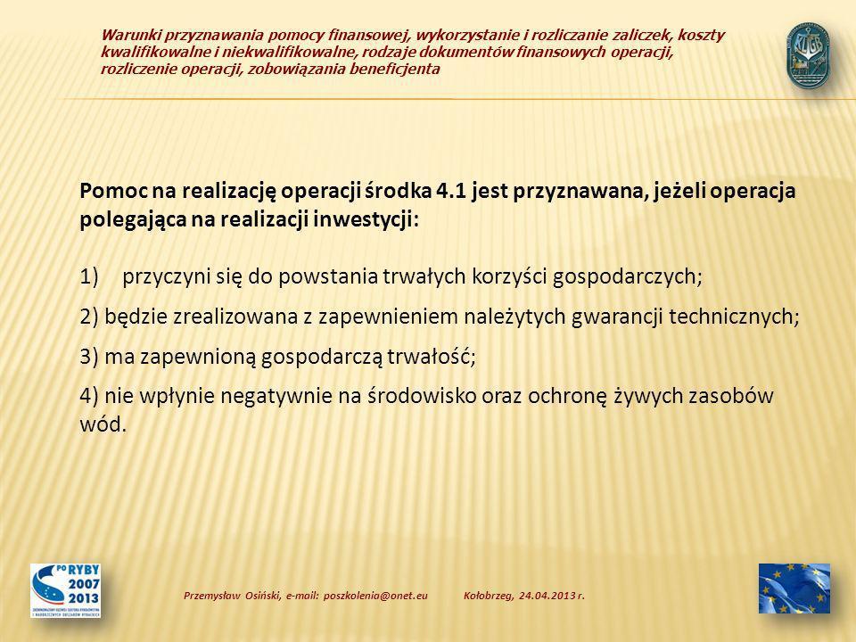 Warunki przyznawania pomocy finansowej, wykorzystanie i rozliczanie zaliczek, koszty kwalifikowalne i niekwalifikowalne, rodzaje dokumentów finansowych operacji, rozliczenie operacji, zobowiązania beneficjenta Pomoc na realizację operacji środka 4.1 jest przyznawana, jeżeli operacja polegająca na realizacji inwestycji: 1)przyczyni się do powstania trwałych korzyści gospodarczych; 2) będzie zrealizowana z zapewnieniem należytych gwarancji technicznych; 3) ma zapewnioną gospodarczą trwałość; 4) nie wpłynie negatywnie na środowisko oraz ochronę żywych zasobów wód.