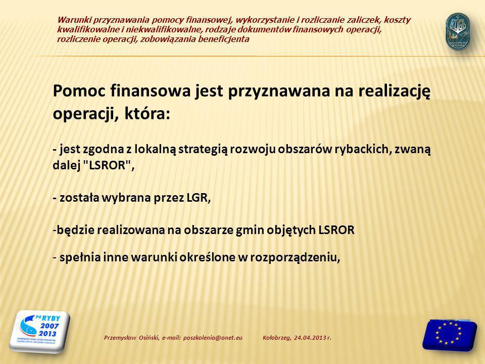 Warunki przyznawania pomocy finansowej, wykorzystanie i rozliczanie zaliczek, koszty kwalifikowalne i niekwalifikowalne, rodzaje dokumentów finansowych operacji, rozliczenie operacji, zobowiązania beneficjenta Pomoc finansowa jest przyznawana na realizację operacji, która: - jest zgodna z lokalną strategią rozwoju obszarów rybackich, zwaną dalej LSROR , - została wybrana przez LGR, -będzie realizowana na obszarze gmin objętych LSROR - spełnia inne warunki określone w rozporządzeniu, Kołobrzeg, 24.04.2013 r.Przemysław Osiński, e-mail: poszkolenia@onet.eu