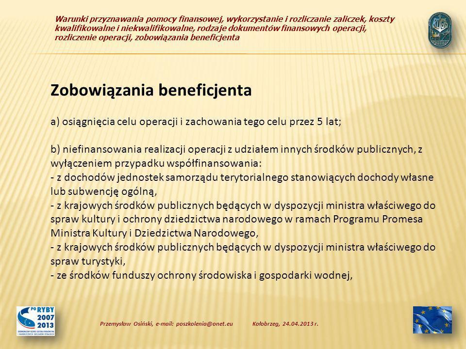 Warunki przyznawania pomocy finansowej, wykorzystanie i rozliczanie zaliczek, koszty kwalifikowalne i niekwalifikowalne, rodzaje dokumentów finansowych operacji, rozliczenie operacji, zobowiązania beneficjenta Zobowiązania beneficjenta a) osiągnięcia celu operacji i zachowania tego celu przez 5 lat; b) niefinansowania realizacji operacji z udziałem innych środków publicznych, z wyłączeniem przypadku współfinansowania: - z dochodów jednostek samorządu terytorialnego stanowiących dochody własne lub subwencję ogólną, - z krajowych środków publicznych będących w dyspozycji ministra właściwego do spraw kultury i ochrony dziedzictwa narodowego w ramach Programu Promesa Ministra Kultury i Dziedzictwa Narodowego, - z krajowych środków publicznych będących w dyspozycji ministra właściwego do spraw turystyki, - ze środków funduszy ochrony środowiska i gospodarki wodnej, Kołobrzeg, 24.04.2013 r.Przemysław Osiński, e-mail: poszkolenia@onet.eu