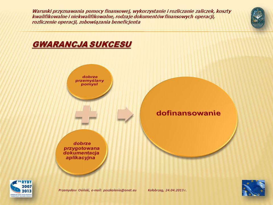 Warunki przyznawania pomocy finansowej, wykorzystanie i rozliczanie zaliczek, koszty kwalifikowalne i niekwalifikowalne, rodzaje dokumentów finansowych operacji, rozliczenie operacji, zobowiązania beneficjenta Kołobrzeg, 24.04.2013 r.Przemysław Osiński, e-mail: poszkolenia@onet.eu GWARANCJA SUKCESU