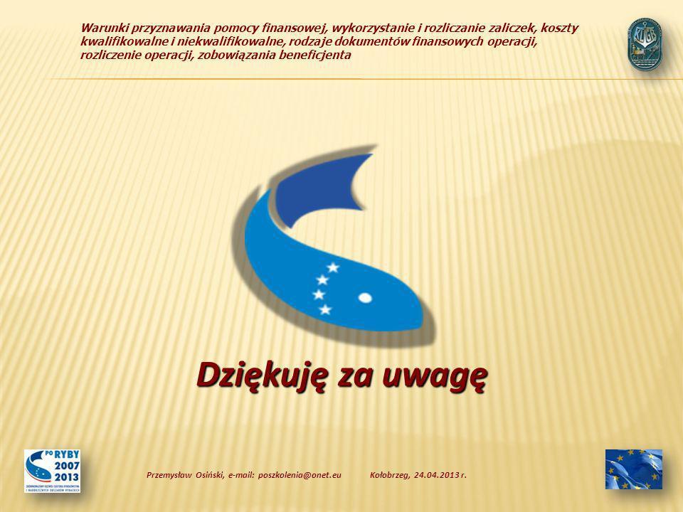 Warunki przyznawania pomocy finansowej, wykorzystanie i rozliczanie zaliczek, koszty kwalifikowalne i niekwalifikowalne, rodzaje dokumentów finansowych operacji, rozliczenie operacji, zobowiązania beneficjenta Dziękuję za uwagę Kołobrzeg, 24.04.2013 r.Przemysław Osiński, e-mail: poszkolenia@onet.eu