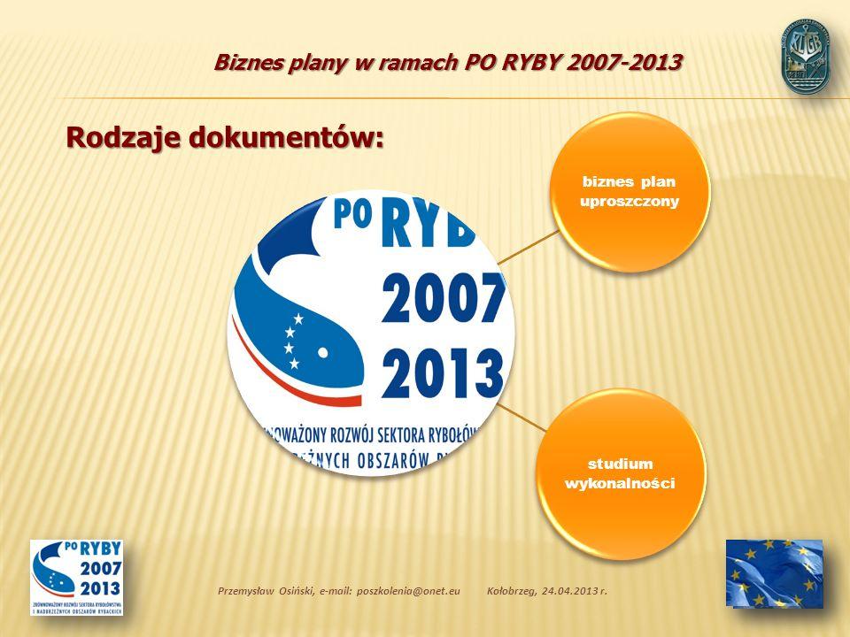 Biznes plany w ramach PO RYBY 2007-2013 biznes plan uproszczony studium wykonalności Przemysław Osiński, e-mail: poszkolenia@onet.euKołobrzeg, 24.04.2013 r.