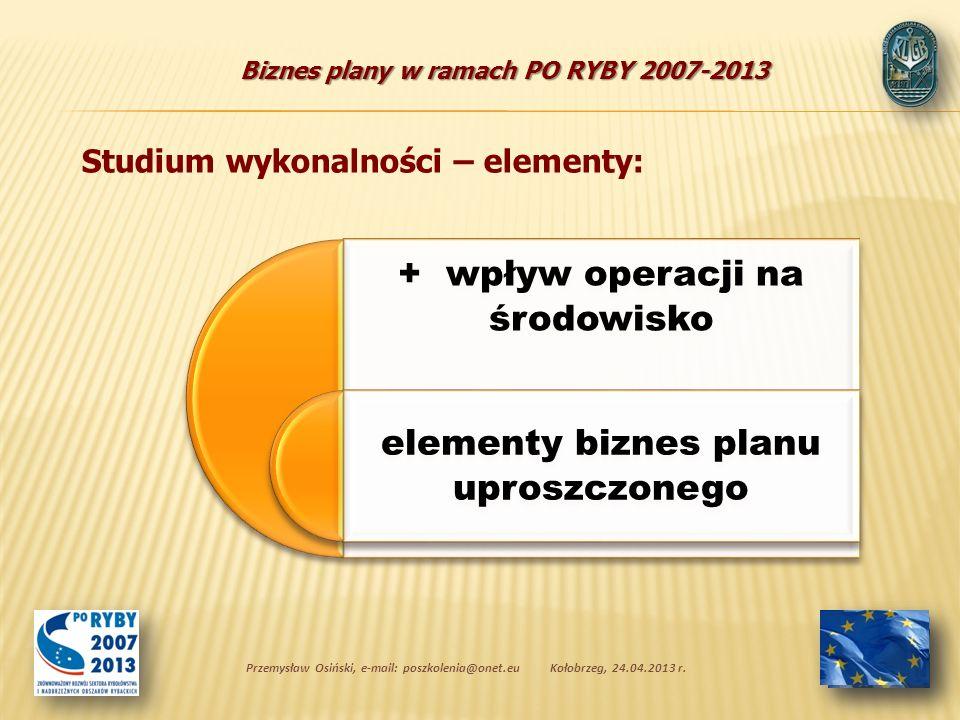 Biznes plany w ramach PO RYBY 2007-2013 + wpływ operacji na środowisko elementy biznes planu uproszczonego Przemysław Osiński, e-mail: poszkolenia@onet.euKołobrzeg, 24.04.2013 r.
