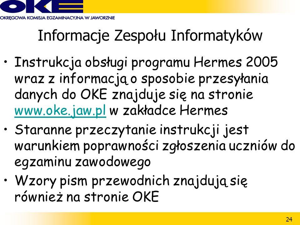 24 Informacje Zespołu Informatyków Instrukcja obsługi programu Hermes 2005 wraz z informacją o sposobie przesyłania danych do OKE znajduje się na stronie www.oke.jaw.pl w zakładce Hermes www.oke.jaw.pl Staranne przeczytanie instrukcji jest warunkiem poprawności zgłoszenia uczniów do egzaminu zawodowego Wzory pism przewodnich znajdują się również na stronie OKE