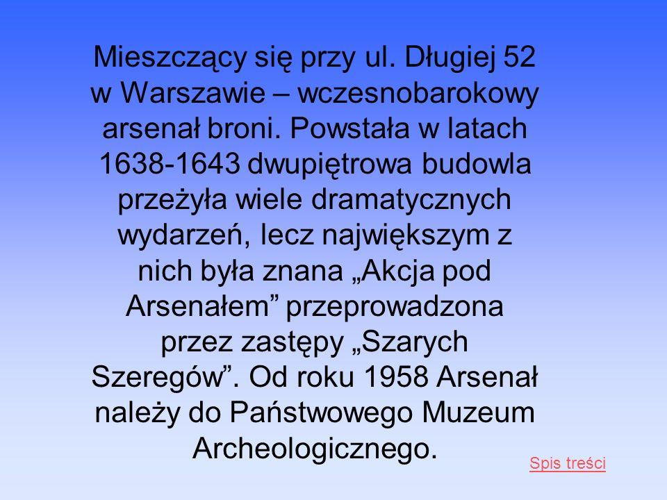 Mieszczący się przy ul. Długiej 52 w Warszawie – wczesnobarokowy arsenał broni. Powstała w latach 1638-1643 dwupiętrowa budowla przeżyła wiele dramaty