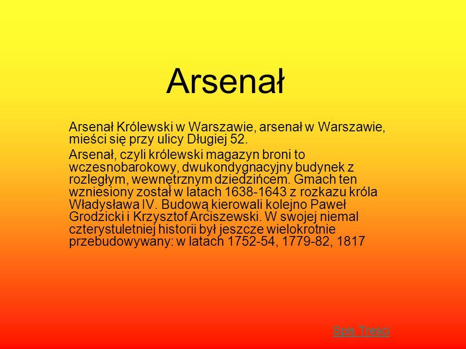 Arsenał Arsenał Królewski w Warszawie, arsenał w Warszawie, mieści się przy ulicy Długiej 52. Arsenał, czyli królewski magazyn broni to wczesnobarokow
