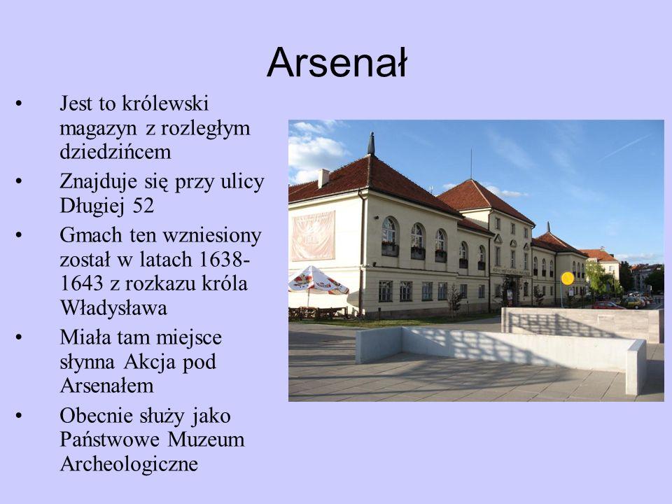 Arsenał Jest to królewski magazyn z rozległym dziedzińcem Znajduje się przy ulicy Długiej 52 Gmach ten wzniesiony został w latach 1638- 1643 z rozkazu króla Władysława Miała tam miejsce słynna Akcja pod Arsenałem Obecnie służy jako Państwowe Muzeum Archeologiczne