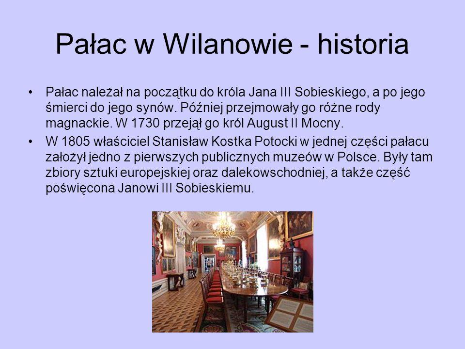 Pałac w Wilanowie - historia Pałac należał na początku do króla Jana III Sobieskiego, a po jego śmierci do jego synów. Później przejmowały go różne ro