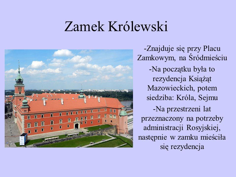 Zamek Królewski -Znajduje się przy Placu Zamkowym, na Śródmieściu -Na początku była to rezydencja Książąt Mazowieckich, potem siedziba: Króla, Sejmu -Na przestrzeni lat przeznaczony na potrzeby administracji Rosyjskiej, następnie w zamku mieściła się rezydencja