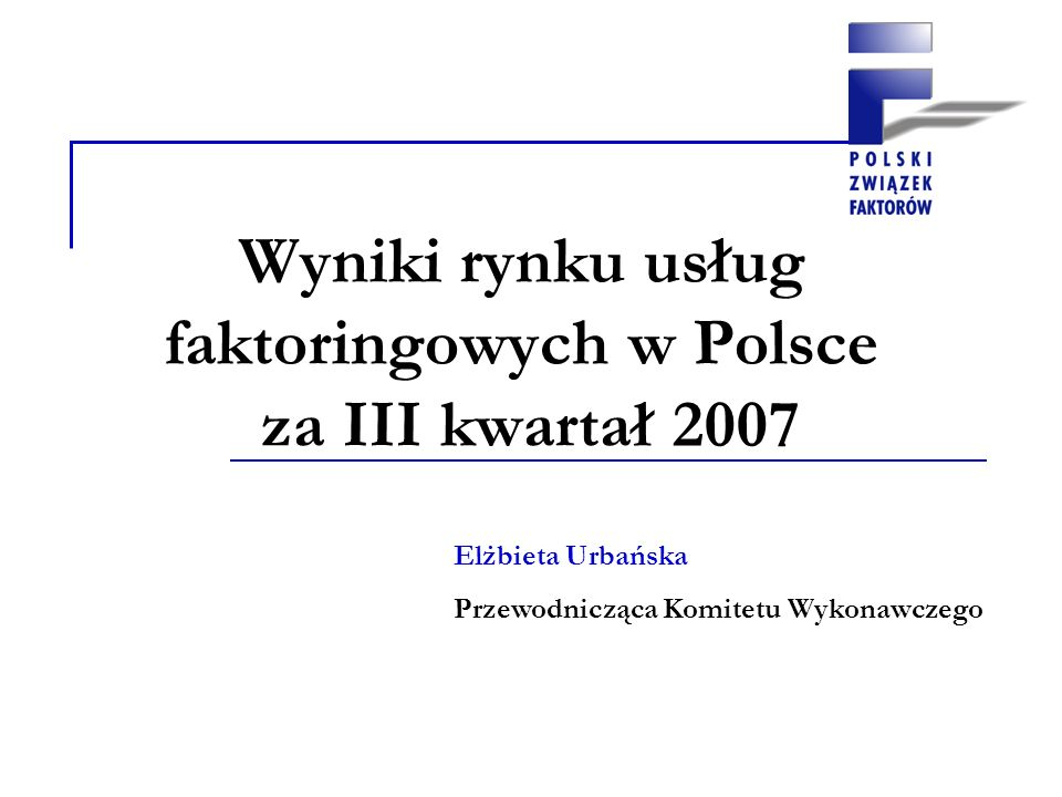 Wyniki rynku usług faktoringowych w Polsce za III kwartał 2007 Elżbieta Urbańska Przewodnicząca Komitetu Wykonawczego