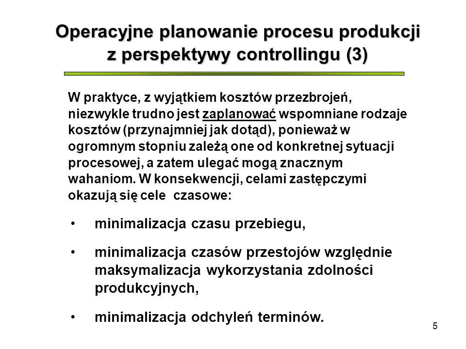 5 Operacyjne planowanie procesu produkcji z perspektywy controllingu (3) W praktyce, z wyjątkiem kosztów przezbrojeń, niezwykle trudno jest zaplanować wspomniane rodzaje kosztów (przynajmniej jak dotąd), ponieważ w ogromnym stopniu zależą one od konkretnej sytuacji procesowej, a zatem ulegać mogą znacznym wahaniom.