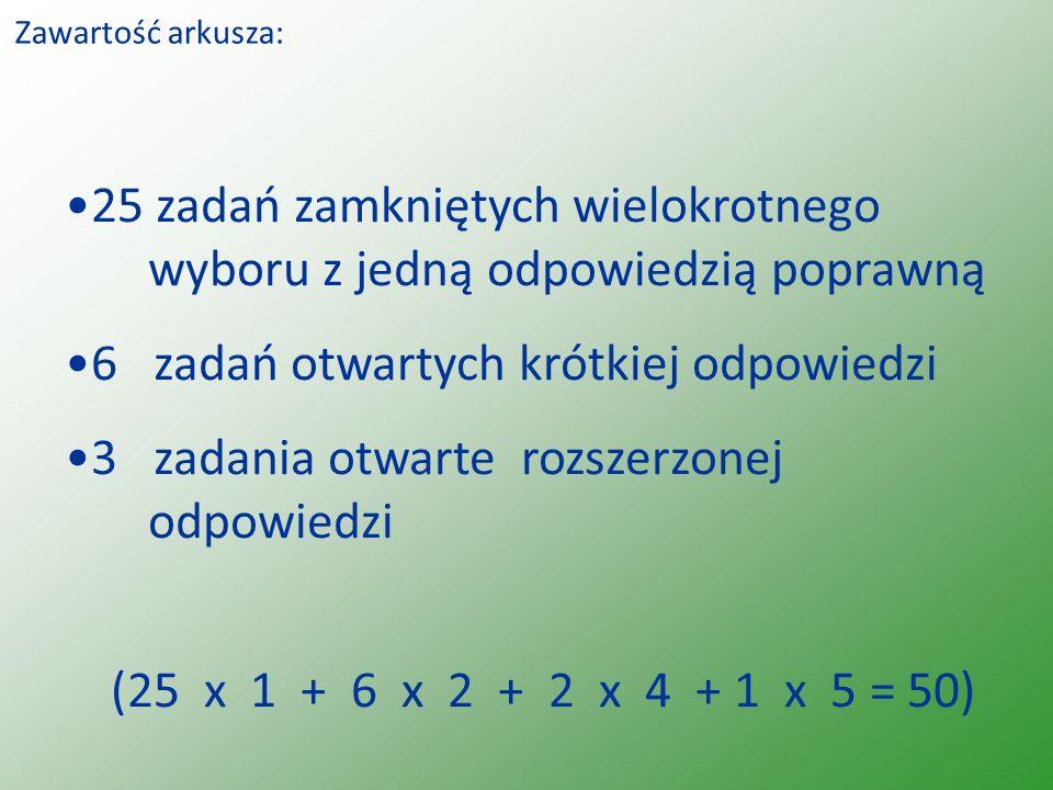 Zawartość arkusza: 25 zadań zamkniętych wielokrotnego wyboru z jedną odpowiedzią poprawną 6 zadań otwartych krótkiej odpowiedzi 3 zadania otwarte rozszerzonej odpowiedzi (25 x 1 + 6 x 2 + 2 x 4 + 1 x 5 = 50)