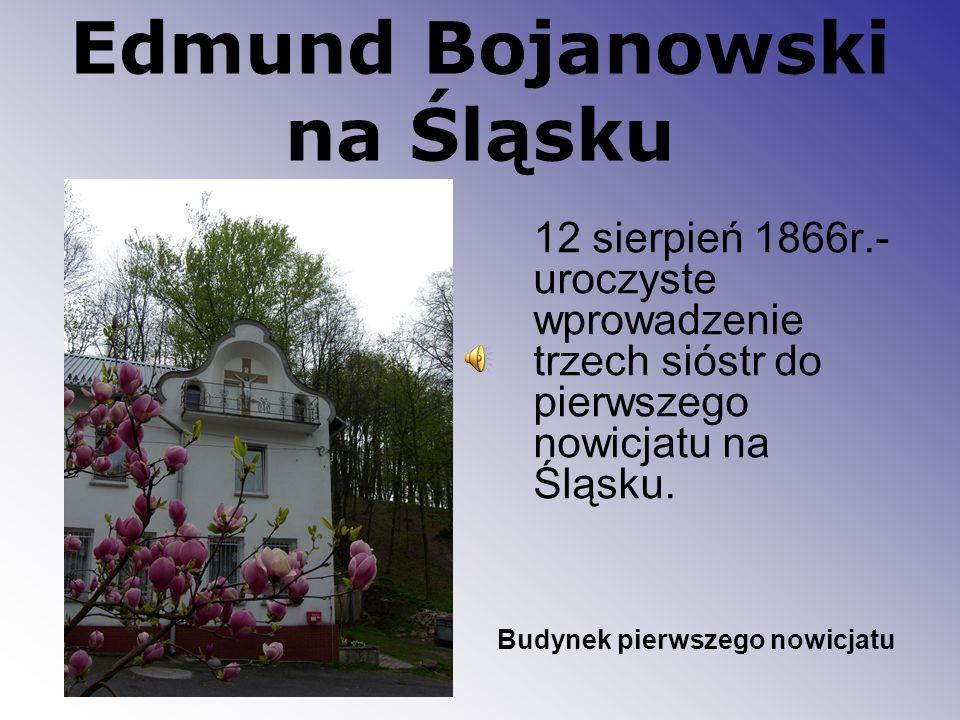 Edmund Bojanowski na Śląsku 12 sierpień 1866r.- uroczyste wprowadzenie trzech sióstr do pierwszego nowicjatu na Śląsku. Budynek pierwszego nowicjatu