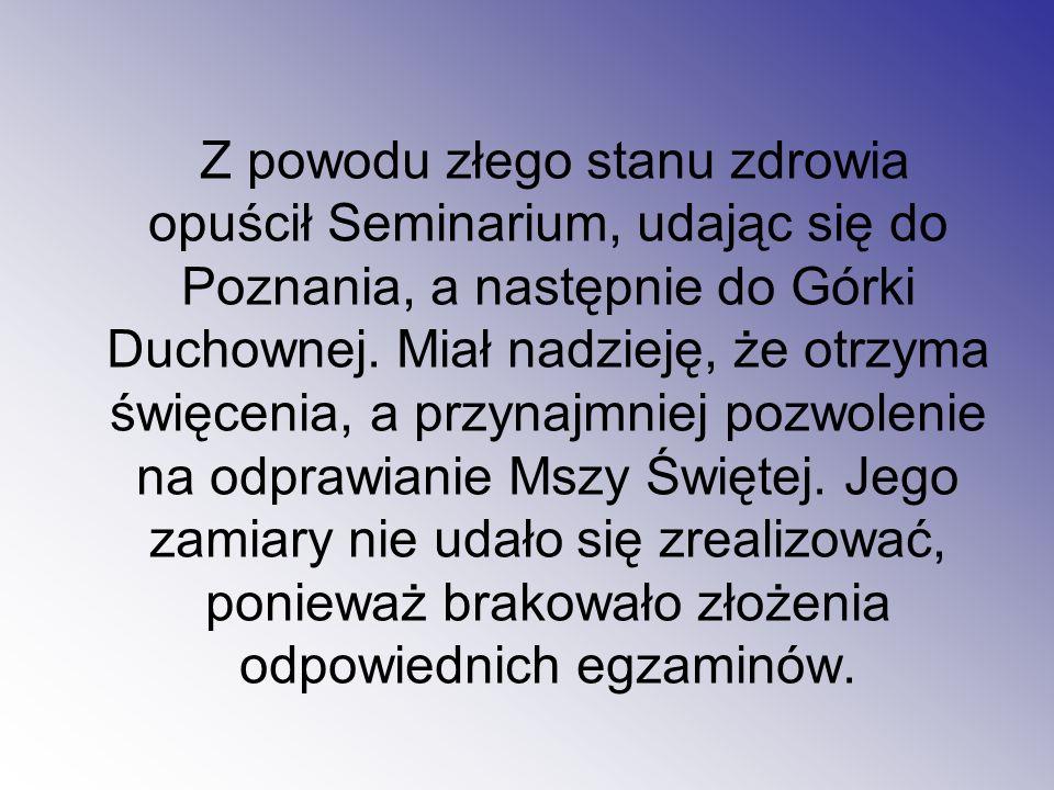 Z powodu złego stanu zdrowia opuścił Seminarium, udając się do Poznania, a następnie do Górki Duchownej. Miał nadzieję, że otrzyma święcenia, a przyna