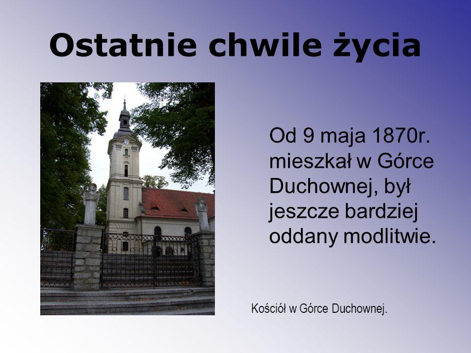 Ostatnie chwile życia Od 9 maja 1870r. mieszkał w Górce Duchownej, był jeszcze bardziej oddany modlitwie. Kościół w Górce Duchownej.