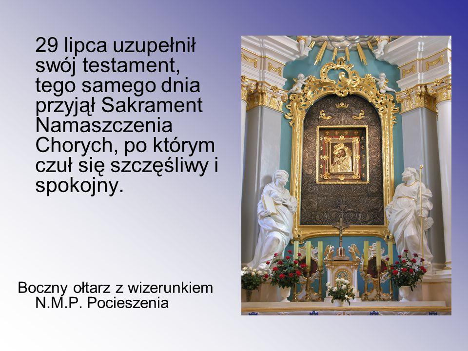 29 lipca uzupełnił swój testament, tego samego dnia przyjął Sakrament Namaszczenia Chorych, po którym czuł się szczęśliwy i spokojny. Boczny ołtarz z