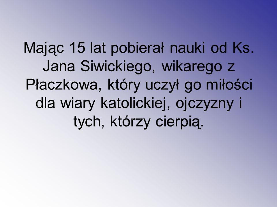 Mając 15 lat pobierał nauki od Ks. Jana Siwickiego, wikarego z Płaczkowa, który uczył go miłości dla wiary katolickiej, ojczyzny i tych, którzy cierpi