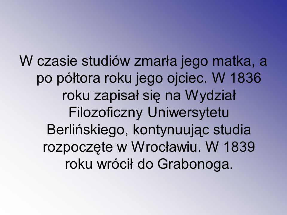 W czasie studiów zmarła jego matka, a po półtora roku jego ojciec. W 1836 roku zapisał się na Wydział Filozoficzny Uniwersytetu Berlińskiego, kontynuu