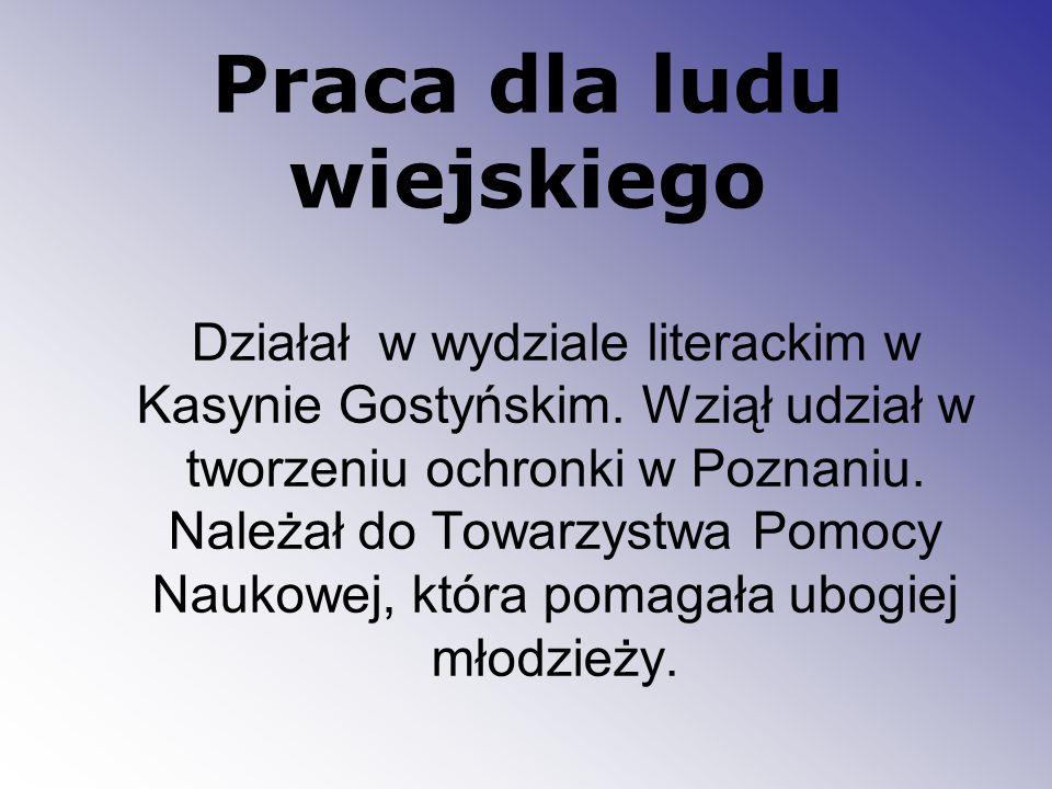 Praca dla ludu wiejskiego Działał w wydziale literackim w Kasynie Gostyńskim. Wziął udział w tworzeniu ochronki w Poznaniu. Należał do Towarzystwa Pom