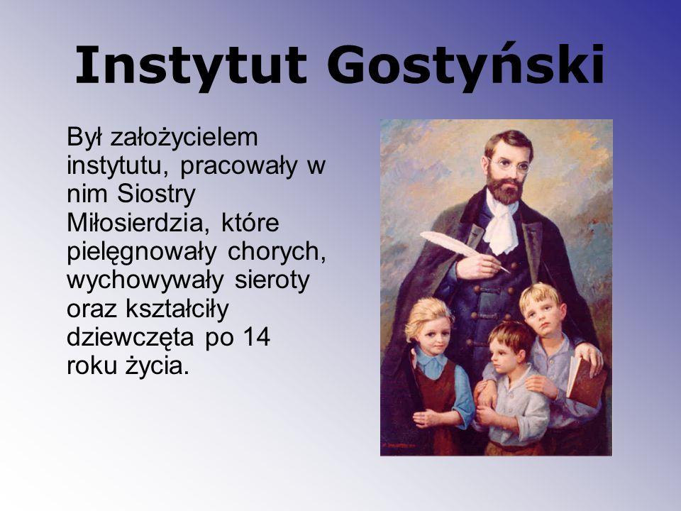 Instytut Gostyński Był założycielem instytutu, pracowały w nim Siostry Miłosierdzia, które pielęgnowały chorych, wychowywały sieroty oraz kształciły d