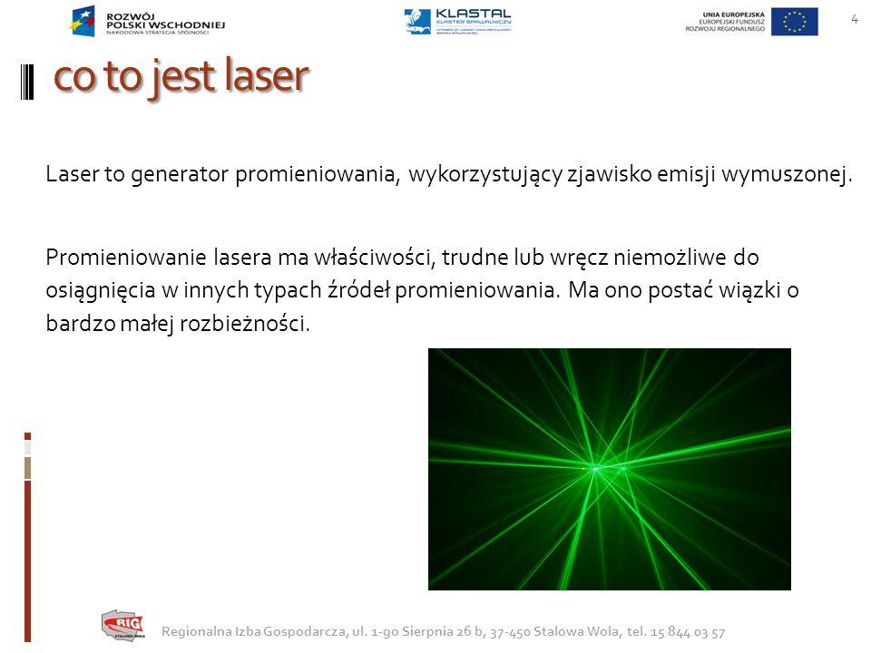 co to jest laser 4 Regionalna Izba Gospodarcza, ul. 1-go Sierpnia 26 b, 37-450 Stalowa Wola, tel. 15 844 03 57 Laser to generator promieniowania, wyko