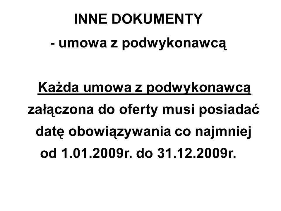 INNE DOKUMENTY - umowa z podwykonawcą Każda umowa z podwykonawcą załączona do oferty musi posiadać datę obowiązywania co najmniej od 1.01.2009r. do 31