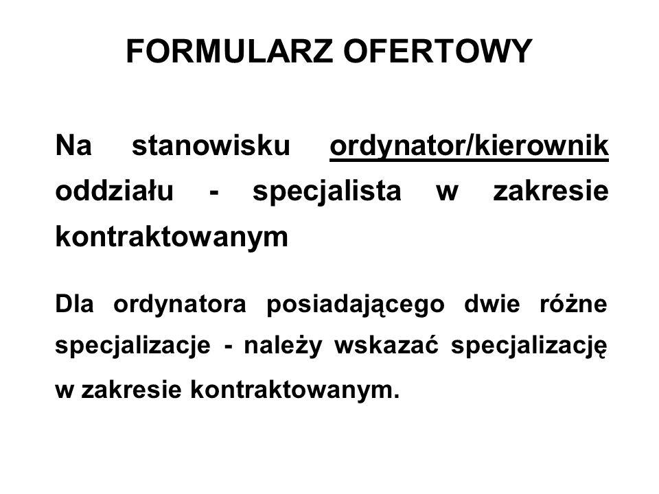 FORMULARZ OFERTOWY Na stanowisku ordynator/kierownik oddziału - specjalista w zakresie kontraktowanym Dla ordynatora posiadającego dwie różne specjalizacje - należy wskazać specjalizację w zakresie kontraktowanym.