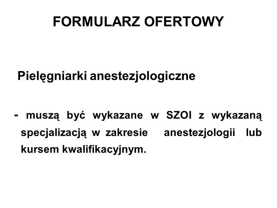 FORMULARZ OFERTOWY Pielęgniarki anestezjologiczne - muszą być wykazane w SZOI z wykazaną specjalizacją w zakresie anestezjologii lub kursem kwalifikacyjnym.