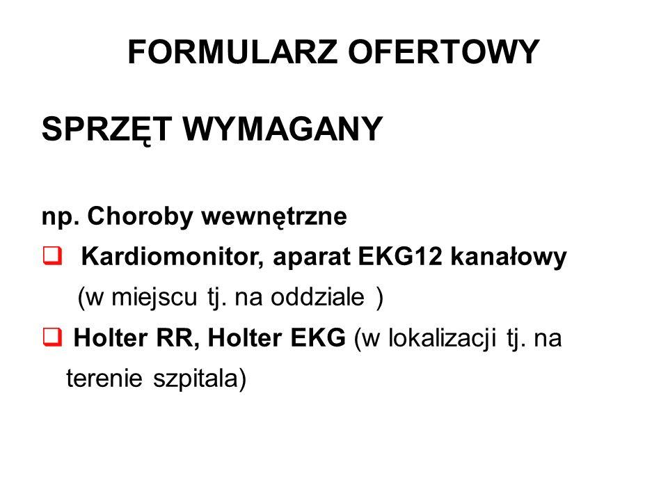 FORMULARZ OFERTOWY SPRZĘT WYMAGANY np. Choroby wewnętrzne Kardiomonitor, aparat EKG12 kanałowy (w miejscu tj. na oddziale ) Holter RR, Holter EKG (w l