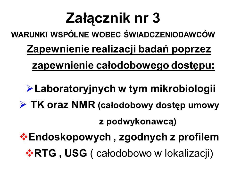 Załącznik nr 3 WARUNKI WSPÓLNE WOBEC ŚWIADCZENIODAWCÓW Zapewnienie realizacji badań poprzez zapewnienie całodobowego dostępu: Laboratoryjnych w tym mikrobiologii TK oraz NMR (całodobowy dostęp umowy z podwykonawcą) Endoskopowych, zgodnych z profilem RTG, USG ( całodobowo w lokalizacji)