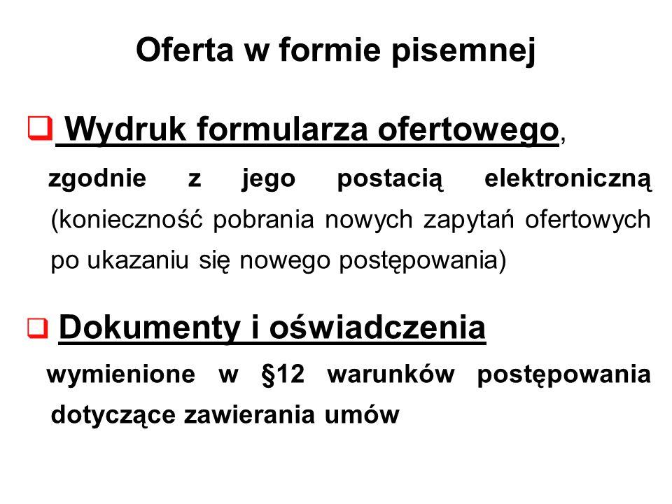Oferta w formie pisemnej Wydruk formularza ofertowego, zgodnie z jego postacią elektroniczną (konieczność pobrania nowych zapytań ofertowych po ukazaniu się nowego postępowania) Dokumenty i oświadczenia wymienione w §12 warunków postępowania dotyczące zawierania umów