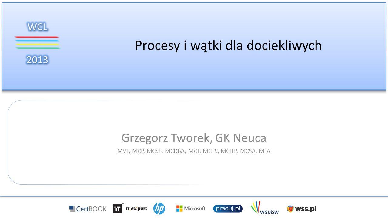 Procesy i wątki dla dociekliwych Grzegorz Tworek, GK Neuca MVP, MCP, MCSE, MCDBA, MCT, MCTS, MCITP, MCSA, MTA
