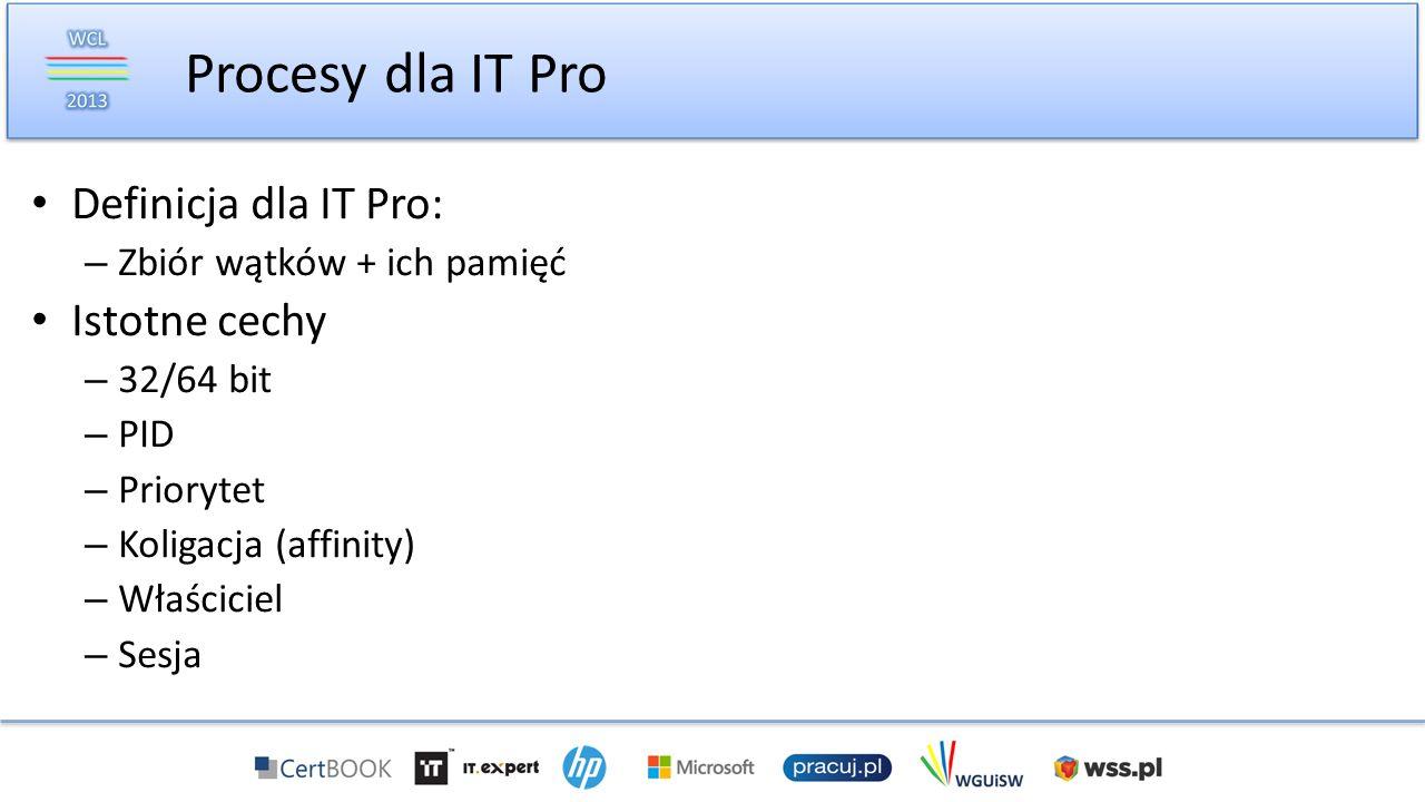 Definicja dla IT Pro: – Zbiór wątków + ich pamięć Istotne cechy – 32/64 bit – PID – Priorytet – Koligacja (affinity) – Właściciel – Sesja Procesy dla