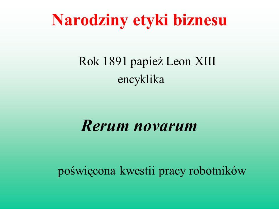 Narodziny etyki biznesu Rok 1891 papież Leon XIII encyklika Rerum novarum poświęcona kwestii pracy robotników