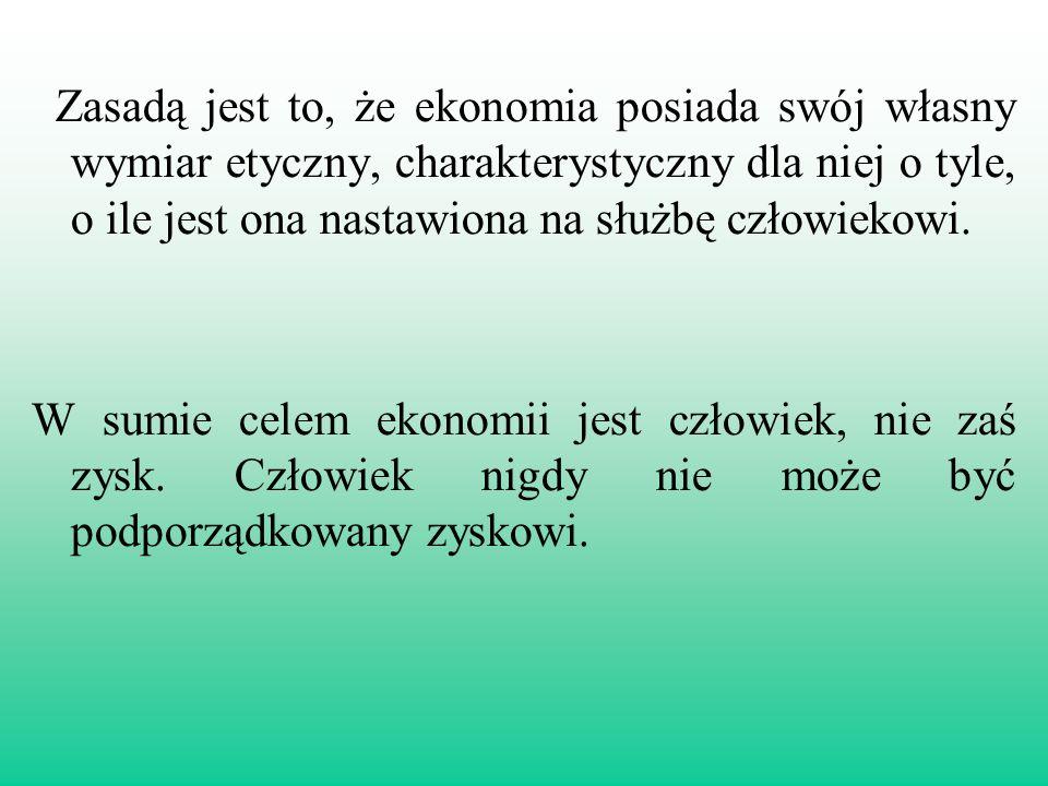 Zasadą jest to, że ekonomia posiada swój własny wymiar etyczny, charakterystyczny dla niej o tyle, o ile jest ona nastawiona na służbę człowiekowi. W